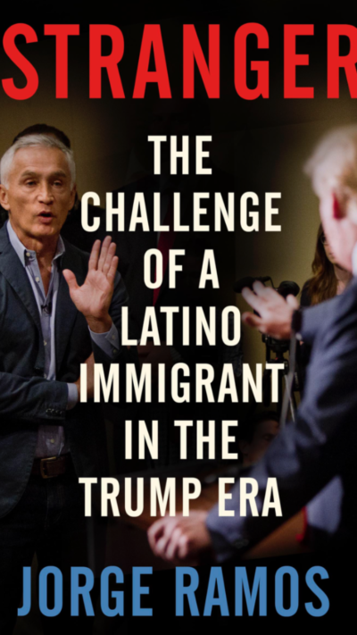 Stranger The Challenge of a Latino Immigrant in the Trump Era. by Jorge Ramos
